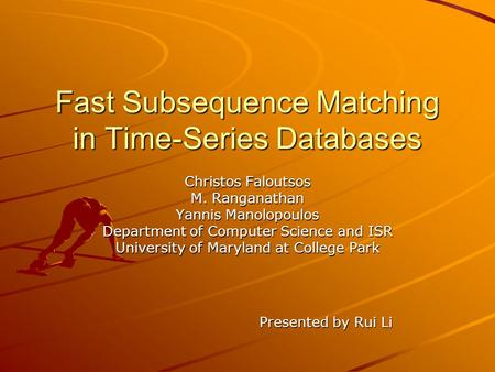 Fast Subsequence Matching in Time-Series Databases Christos Faloutsos M. Ranganathan Yannis Manolopoulos Department of Computer Science and ISR University.