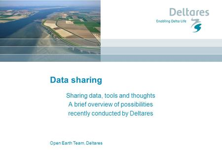 Open Earth Team, Deltares Data sharing Sharing data, tools and thoughts A brief overview of possibilities recently conducted by Deltares.
