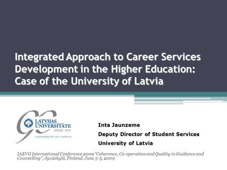 "Integrated Approach to Career Services Development in the Higher Education: Case of the University of Latvia IAEVG International Conference 2009 ""Coherence,"