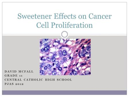 DAVID MCFALL GRADE 11 CENTRAL CATHOLIC HIGH SCHOOL PJAS 2012 Sweetener Effects on Cancer Cell Proliferation.