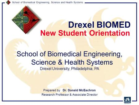 School of Biomedical Engineering, Science and Health Systems New Student Orientation Drexel BIOMED Prepared by Dr. Donald McEachron Research Professor.