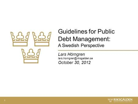 Guidelines for Public Debt Management: A Swedish Perspective Lars Hörngren October 30, 2012 1.