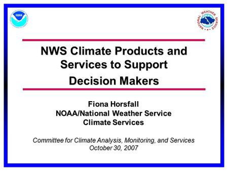 NWS Climate Products and Services to Support Decision Makers Committee for Climate Analysis, Monitoring, and Services October 30, 2007 Fiona Horsfall NOAA/National.