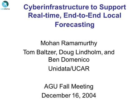 Cyberinfrastructure to Support Real-time, End-to-End Local Forecasting Mohan Ramamurthy Tom Baltzer, Doug Lindholm, and Ben Domenico Unidata/UCAR AGU Fall.