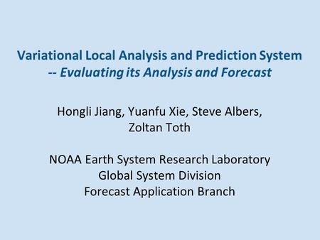 Variational Local Analysis and Prediction System -- Evaluating its Analysis and Forecast Hongli Jiang, Yuanfu Xie, Steve Albers, Zoltan Toth NOAA Earth.