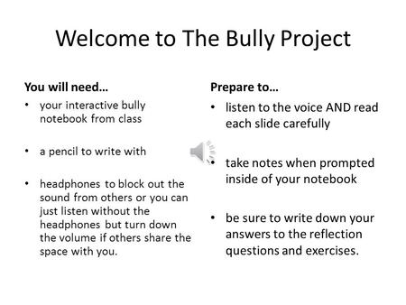 Welcome to The Bully Project You will need… your interactive bully notebook from class a pencil to write with headphones to block out the sound from others.