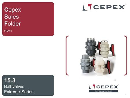 1 Cepex Sales Folder 04/2015 15.3 Ball valves Extreme Series.