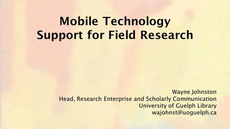 Wayne Johnston Head, Research Enterprise and Scholarly Communication University of Guelph Library Mobile Technology Support for Field.