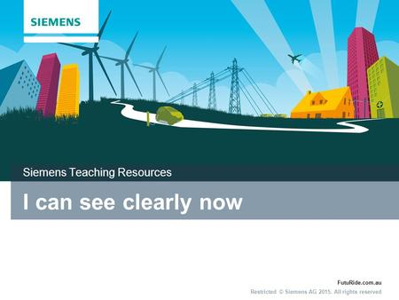 FutuRide.com.au Restricted © Siemens AG 2015. All rights reserved I can see clearly now Siemens Teaching Resources.