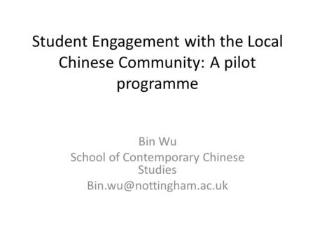 Student Engagement with the Local Chinese Community: A pilot programme Bin Wu School of Contemporary Chinese Studies