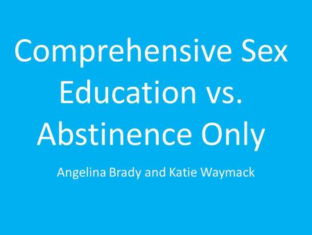 Comprehensive Sex Education vs. Abstinence Only Angelina Brady and Katie Waymack.