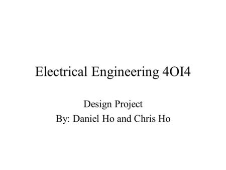 Electrical Engineering 4OI4 Design Project By: Daniel Ho and Chris Ho.