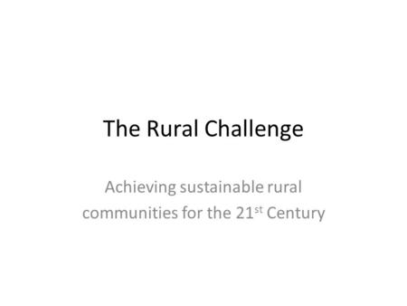 The Rural Challenge Achieving sustainable rural communities for the 21 st Century.