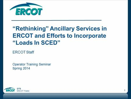 """Rethinking"" Ancillary Services in ERCOT and Efforts to Incorporate ""Loads In SCED"" ERCOT Staff Operator Training Seminar Spring 2014."