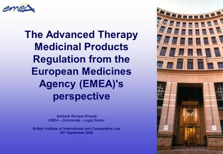 The Advanced Therapy Medicinal Products Regulation from the European Medicines Agency (EMEA)'s perspective Nathalie Rampal Olmedo EMEA – Directorate –