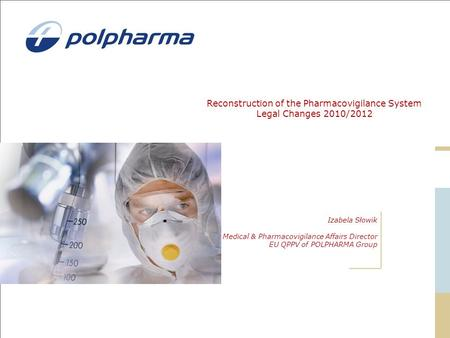 Reconstruction of the Pharmacovigilance System Legal Changes 2010/2012 Izabela Słowik Medical & Pharmacovigilance Affairs Director EU QPPV of POLPHARMA.