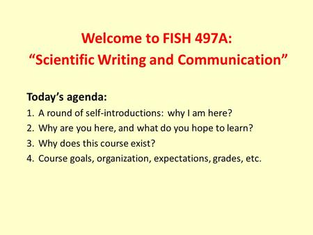 "Welcome to FISH 497A: ""Scientific Writing and Communication"" Today's agenda: 1.A round of self-introductions: why I am here? 2.Why are you here, and what."