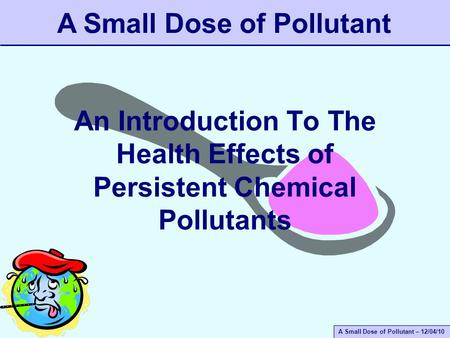 A Small Dose of Pollutant – 12/04/10 An Introduction To The Health Effects of Persistent Chemical Pollutants A Small Dose of Pollutant.