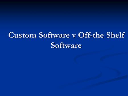 Custom Software v Off-the Shelf Software. Learning Objective: At the end of this topic you should be able to: discuss the implications of selecting, implementing.