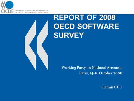 REPORT OF 2008 OECD SOFTWARE SURVEY Working Party on National Accounts Paris, 14-16 October 2008 Jiemin GUO.