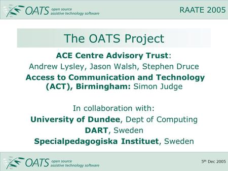 5 th Dec 2005 RAATE 2005 The OATS Project ACE Centre Advisory Trust: Andrew Lysley, Jason Walsh, Stephen Druce Access to Communication and Technology (ACT),