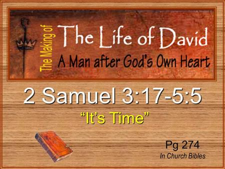 "2 Samuel 3:17-5:5 ""It's Time"" ""It's Time"" Pg 274 In Church Bibles."