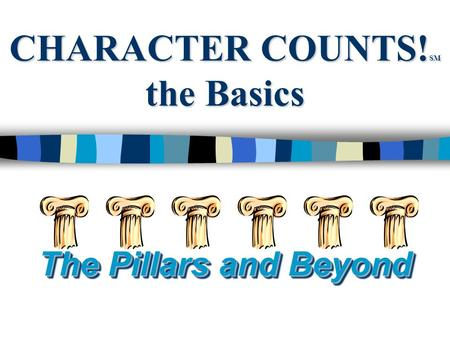 CHARACTER COUNTS! SM the Basics The Pillars and Beyond.
