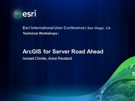 Esri International User Conference | San Diego, CA Technical Workshops | ArcGIS for Server Road Ahead Ismael Chivite, Anne Reuland.