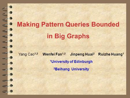 Making Pattern Queries Bounded in Big Graphs 11 Yang Cao 1,2 Wenfei Fan 1,2 Jinpeng Huai 2 Ruizhe Huang 1 1 University of Edinburgh 2 Beihang University.