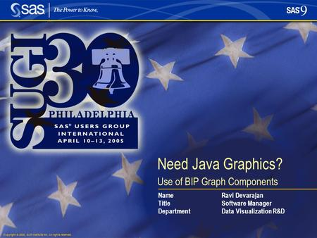 Copyright © 2005, SAS Institute Inc. All rights reserved. Need Java Graphics? Use of BIP Graph Components NameRavi Devarajan TitleSoftware Manager DepartmentData.