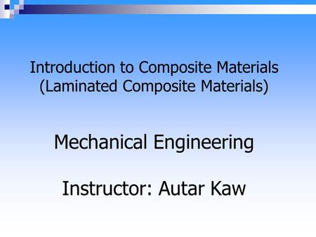 Introduction to Composite Materials (Laminated Composite Materials) Mechanical Engineering Instructor: Autar Kaw.