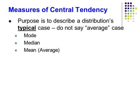 "Measures of Central Tendency Purpose is to describe a distribution's typical case – do not say ""average"" case Mode Median Mean (Average)"