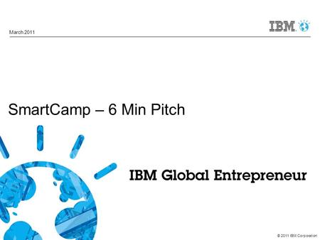 © 2011 IBM Corporation SmartCamp – 6 Min Pitch March 2011.
