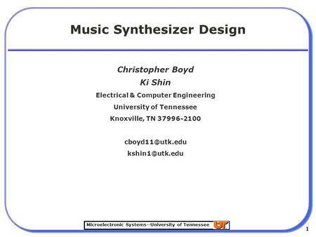 Microelectronic Systems--University of Tennessee 1 1 Music Synthesizer Design Christopher Boyd Ki Shin Electrical & Computer Engineering University of.