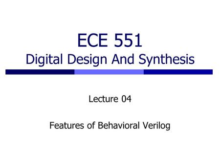 ECE 551 Digital Design And Synthesis Lecture 04 Features of Behavioral Verilog.
