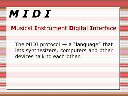 "M I D I Musical Instrument Digital Interface The MIDI protocol — a ""language"" that lets synthesizers, computers and other devices talk to each other."