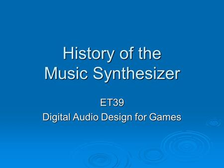 History of the Music Synthesizer ET39 Digital Audio Design for Games.