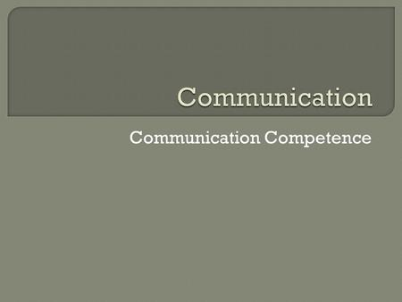 Communication Competence.  What jobs need you to be a good communicator? What do you do to be a good communicator? If you are good you are competent.