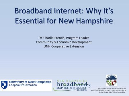 Broadband Internet: Why It's Essential for New Hampshire Broadband Internet: Why It's Essential for New Hampshire Dr. Charlie French, Program Leader Community.