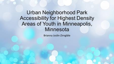 Urban Neighborhood Park Accessibility for Highest Density Areas of Youth in Minneapolis, Minnesota Brianna Joslin-Zirngible.
