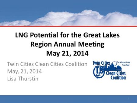 LNG Potential for the Great Lakes Region Annual Meeting May 21, 2014 Twin Cities Clean Cities Coalition May, 21, 2014 Lisa Thurstin 1.