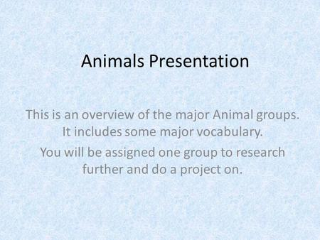 Animals Presentation This is an overview of the major Animal groups. It includes some major vocabulary. You will be assigned one group to research further.