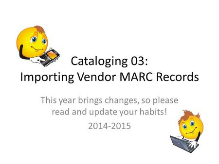 Cataloging 03: Importing Vendor MARC Records This year brings changes, so please read and update your habits! 2014-2015.