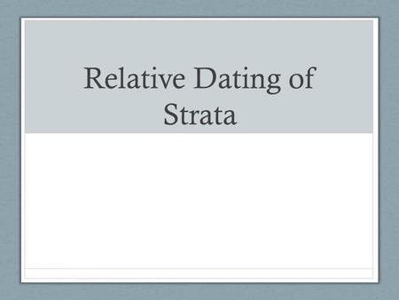 Relative Dating of Strata. Relative Dating Determining relative ages of rocks or strata compared to another rock or strata. Can say which layer is older.
