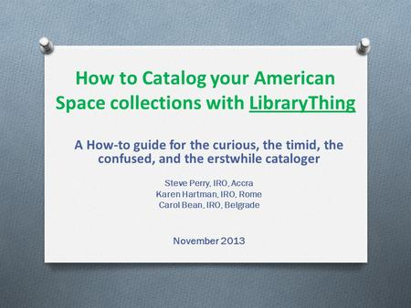 How to Catalog your American Space collections with LibraryThing A How-to guide for the curious, the timid, the confused, and the erstwhile cataloger Steve.