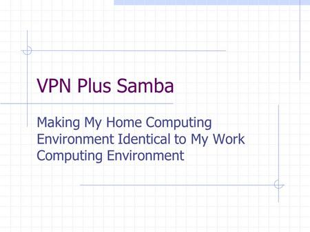 VPN Plus Samba Making My Home Computing Environment Identical to My Work Computing Environment.