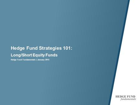 Hedge Fund Strategies 101: Long/Short Equity Funds Hedge Fund Fundamentals | January 2015.