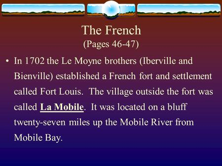 The French (Pages 46-47) In 1702 the Le Moyne brothers (Iberville and Bienville) established a French fort and settlement called Fort Louis. The village.
