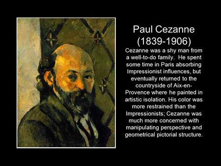Paul Cezanne (1839-1906) Cezanne was a shy man from a well-to-do family. He spent some time in Paris absorbing Impressionist influences, but eventually.