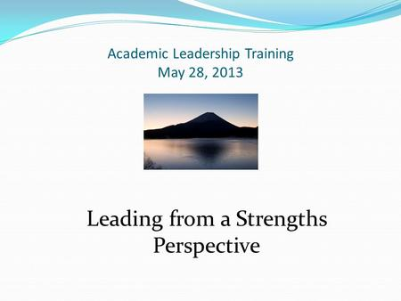 Academic Leadership Training May 28, 2013 Leading from a Strengths Perspective.